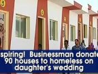 Indian businessman spends daughter's marriage budget on 90 houses for homeless