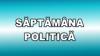 Evenimente politice care au marcat săptămâna DETALII