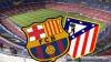 Barcelona - Atletico, capul de afiş al serii! Partida va fi transmisă ÎN DIRECT la Canal3